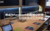 想成为Facebook的数据分析师,先得具备这五大技能(转)